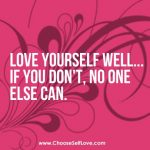 love youself well... if you don't, no one else can.